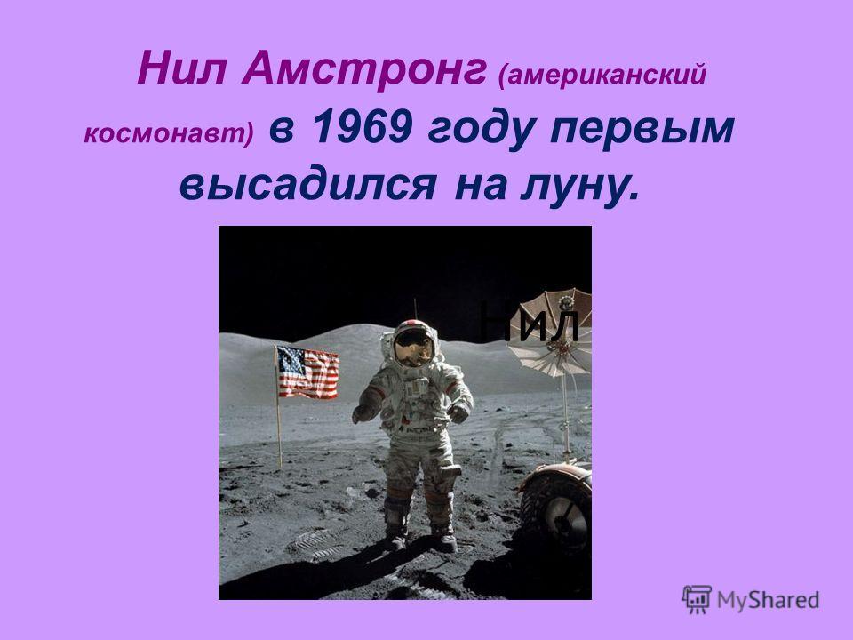 Нил Амстронг (американский космонавт) в 1969 году первым высадился на луну. Нил