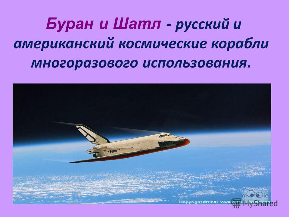 Буран и Шатл - русский и американский космические корабли многоразового использования.