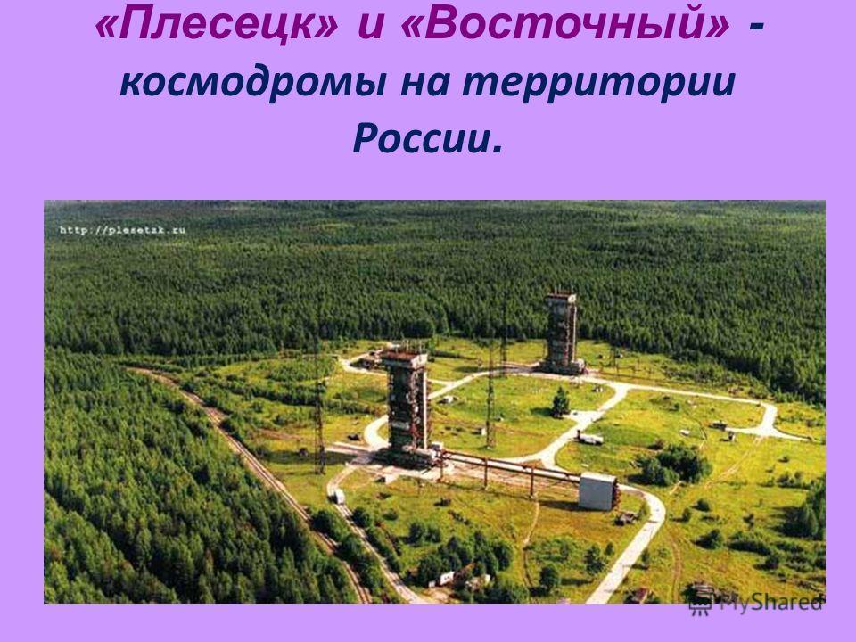 «Плесецк» и «Восточный» - космодромы на территории России.