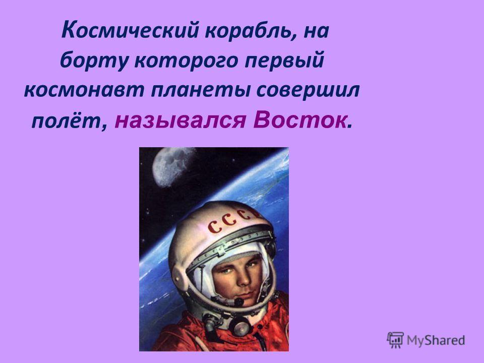 К осмический корабль, на борту которого первый космонавт планеты совершил полёт, назывался Восток.
