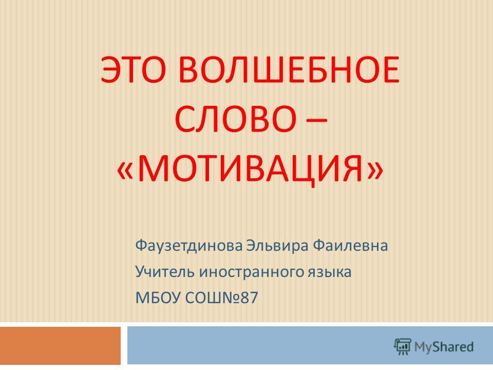 ЭТО ВОЛШЕБНОЕ СЛОВО – « МОТИВАЦИЯ » Фаузетдинова Эльвира Фаилевна Учитель иностранного языка МБОУ СОШ 87