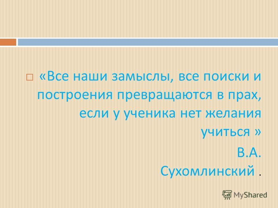 « Все наши замыслы, все поиски и построения превращаются в прах, если у ученика нет желания учиться » В. А. Сухомлинский.