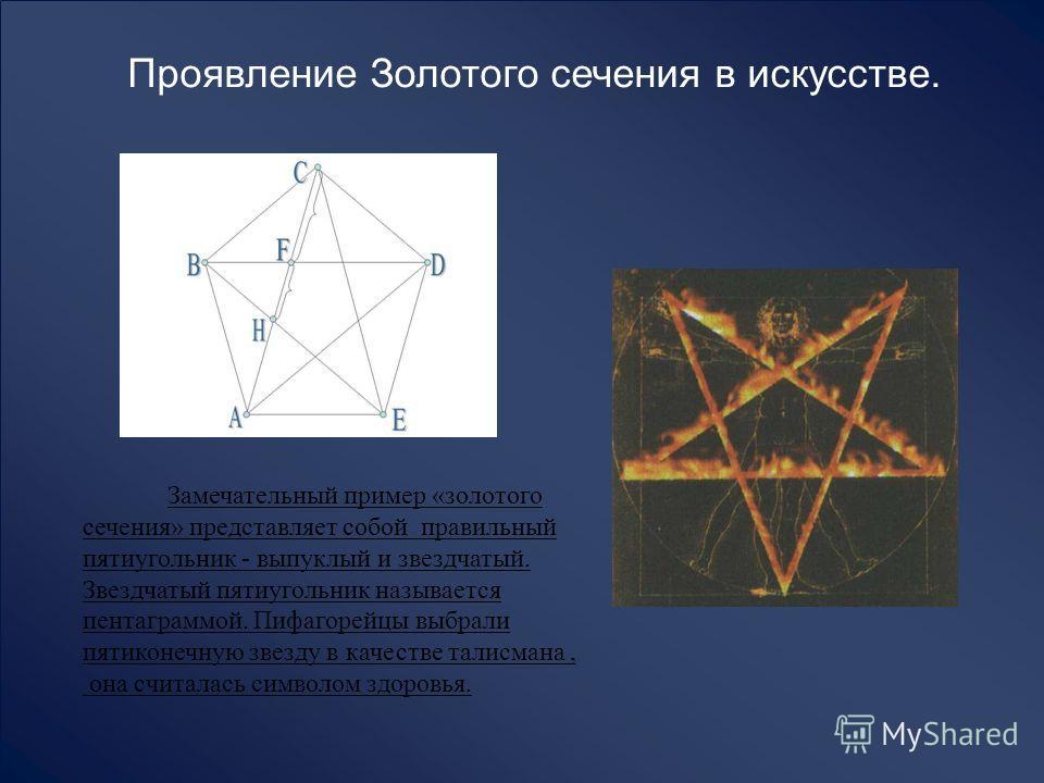Проявление Золотого сечения в искусстве. Замечательный пример «золотого сечения» представляет собой правильный пятиугольник - выпуклый и звездчатый. Звездчатый пятиугольник называется пентаграммой. Пифагорейцы выбрали пятиконечную звезду в качестве т