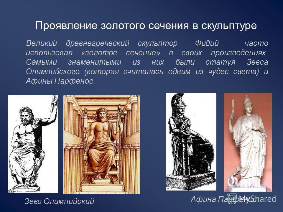 Проявление золотого сечения в скульптуре Великий древнегреческий скульптор Фидий часто использовал «золотое сечение» в своих произведениях. Самыми знаменитыми из них были статуя Зевса Олимпийского (которая считалась одним из чудес света) и Афины Парф