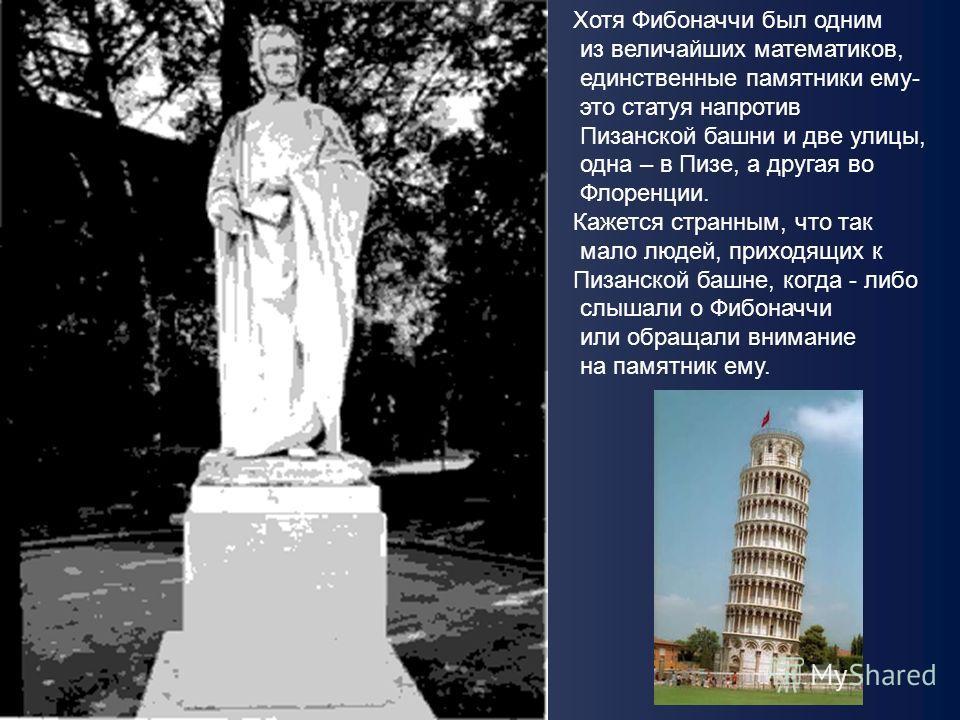 Хотя Фибоначчи был одним из величайших математиков, единственные памятники ему- это статуя напротив Пизанской башни и две улицы, одна – в Пизе, а другая во Флоренции. Кажется странным, что так мало людей, приходящих к Пизанской башне, когда - либо сл
