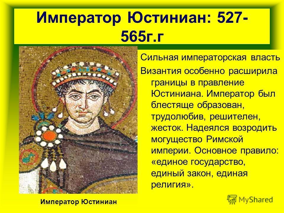 Император Юстиниан: 527- 565г.г Сильная императорская власть Византия особенно расширила границы в правление Юстиниана. Император был блестяще образован, трудолюбив, решителен, жесток. Надеялся возродить могущество Римской империи. Основное правило: