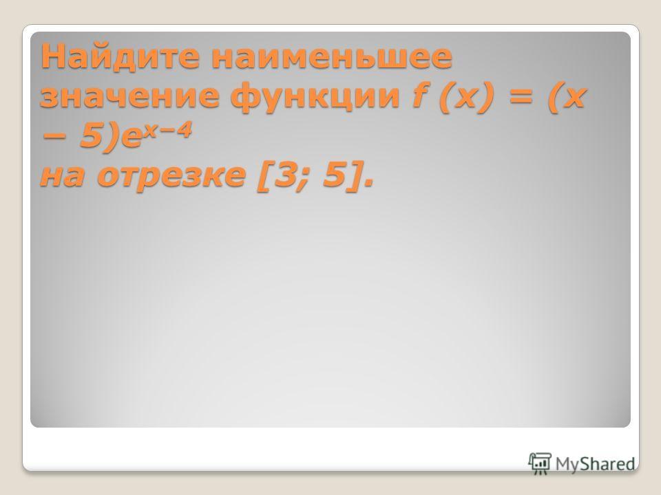 Найдите наименьшее значение функции f (x) = (x 5)e x4 на отрезке [3; 5].