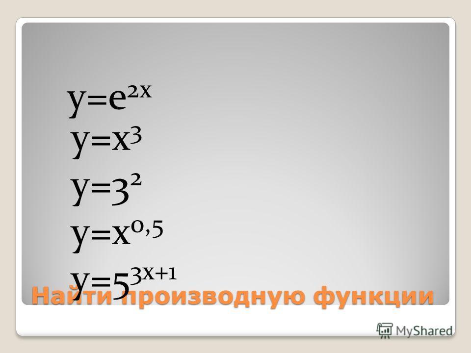Найти производную функции y=e 2x y=x 3 y=3 2 y=x 0,5 y=5 3x+1