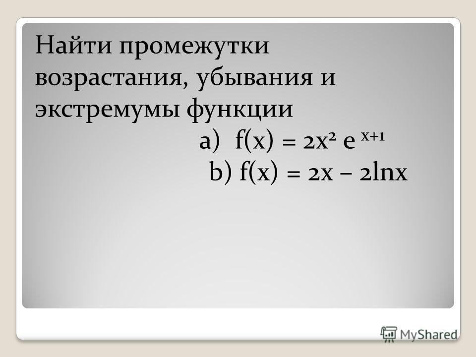 Найти промежутки возрастания, убывания и экстремумы функции a) f(x) = 2x 2 e x+1 b) f(x) = 2x – 2lnx