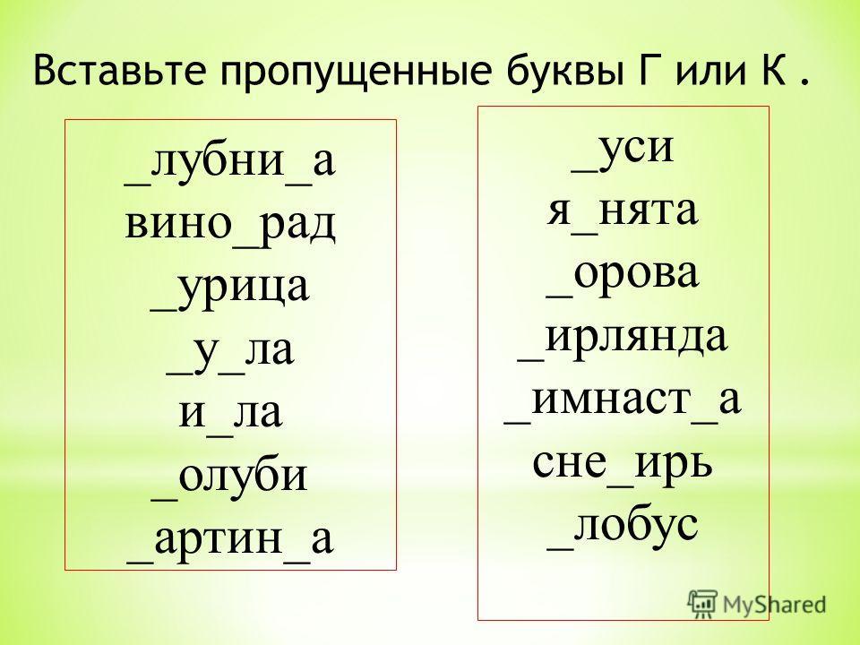 Вставьте пропущенные буквы Г или К. _лубни_а вино_рад _урица _у_ла и_ла _олуби _артин_а _уси я_нята _орова _ирлянда _имнаст_а сне_ирь _лобус