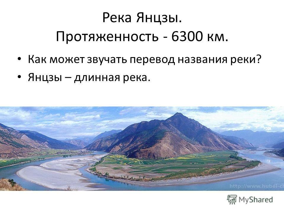 Река Янцзы. Протяженность - 6300 км. Как может звучать перевод названия реки? Янцзы – длинная река.