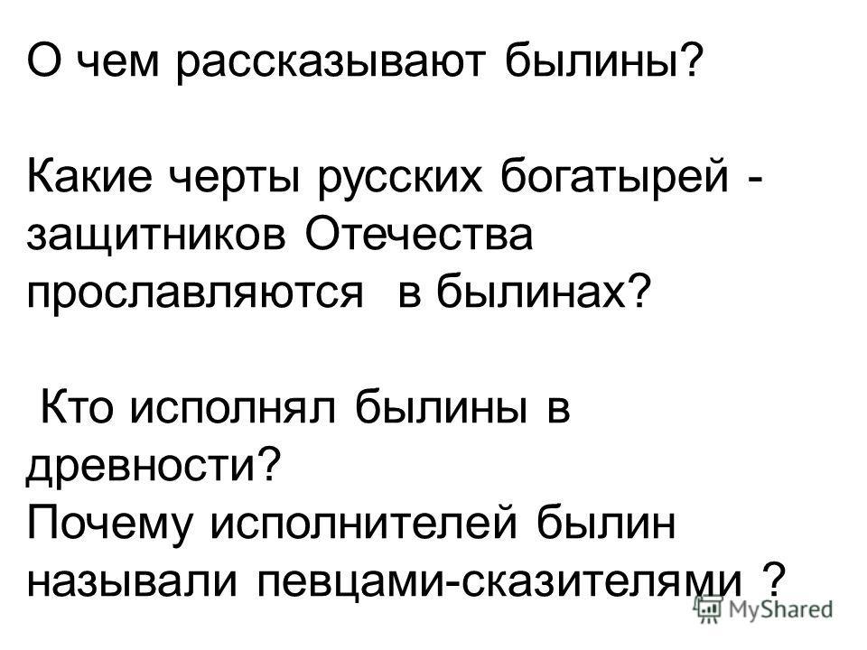 О чем рассказывают былины? Какие черты русских богатырей - защитников Отечества прославляются в былинах? Кто исполнял былины в древности? Почему исполнителей былин называли певцами-сказителями ?