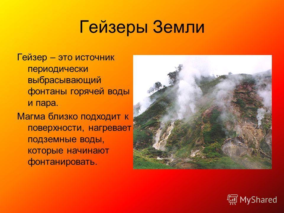 Гейзеры Земли Гейзер – это источник периодически выбрасывающий фонтаны горячей воды и пара. Магма близко подходит к поверхности, нагревает подземные воды, которые начинают фонтанировать.