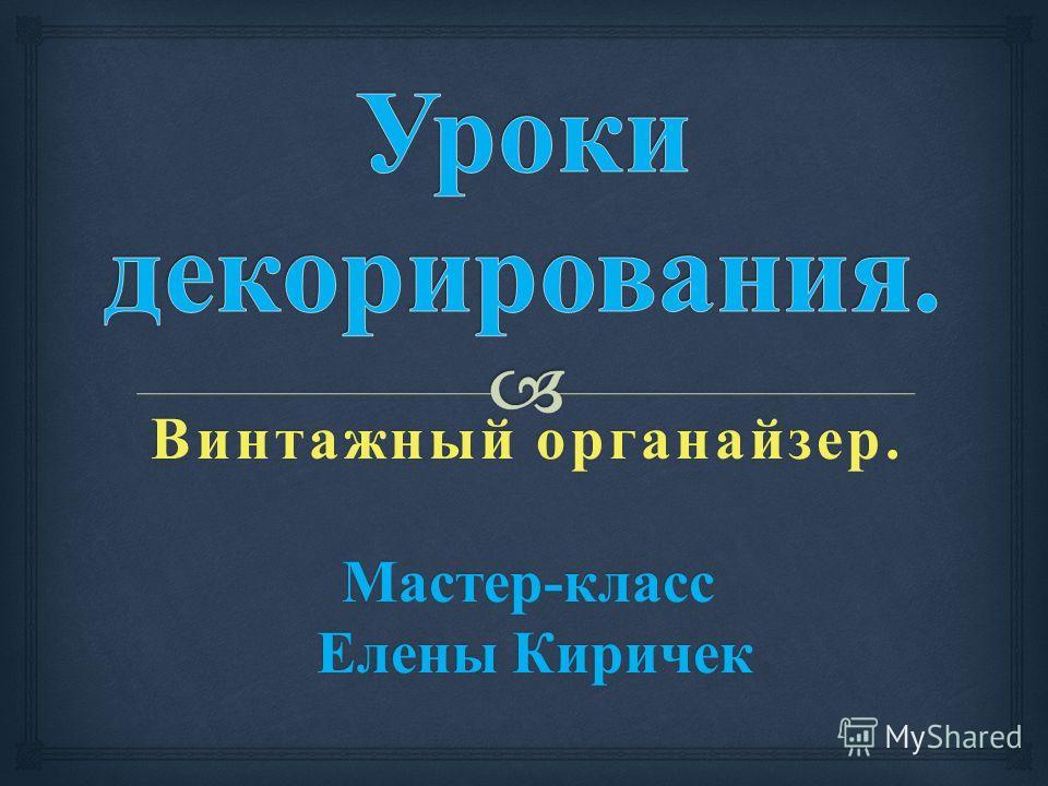 Винтажный органайзер. Мастер - класс Елены Киричек Елены Киричек