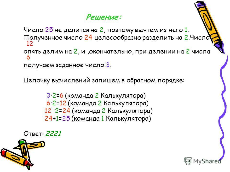 Задача 3. У исполнителя Калькулятор имеется только две команды: 1.Прибавь 1. 2.Умножь на 2. Выполняя первую из них Калькулятор прибавляет к числу на экране +1, а выполняя вторую удваивает его. Запишите порядок команд в программе получения из 3 числа
