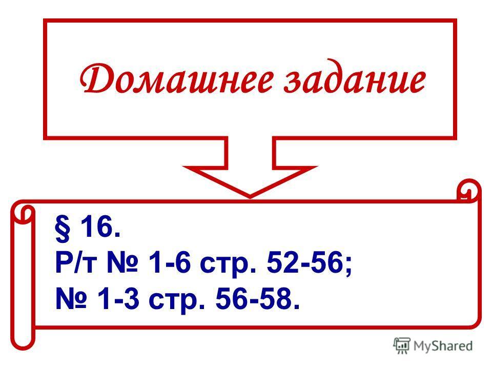 Домашнее задание § 16. Р/т 1-6 стр. 52-56; 1-3 стр. 56-58.