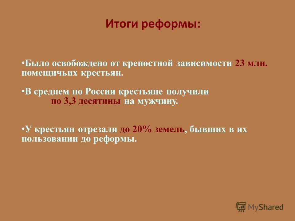 Итоги реформы: Было освобождено от крепостной зависимости 23 млн. помещичьих крестьян. В среднем по России крестьяне получили по 3,3 десятины на мужчину. У крестьян отрезали до 20% земель, бывших в их пользовании до реформы.