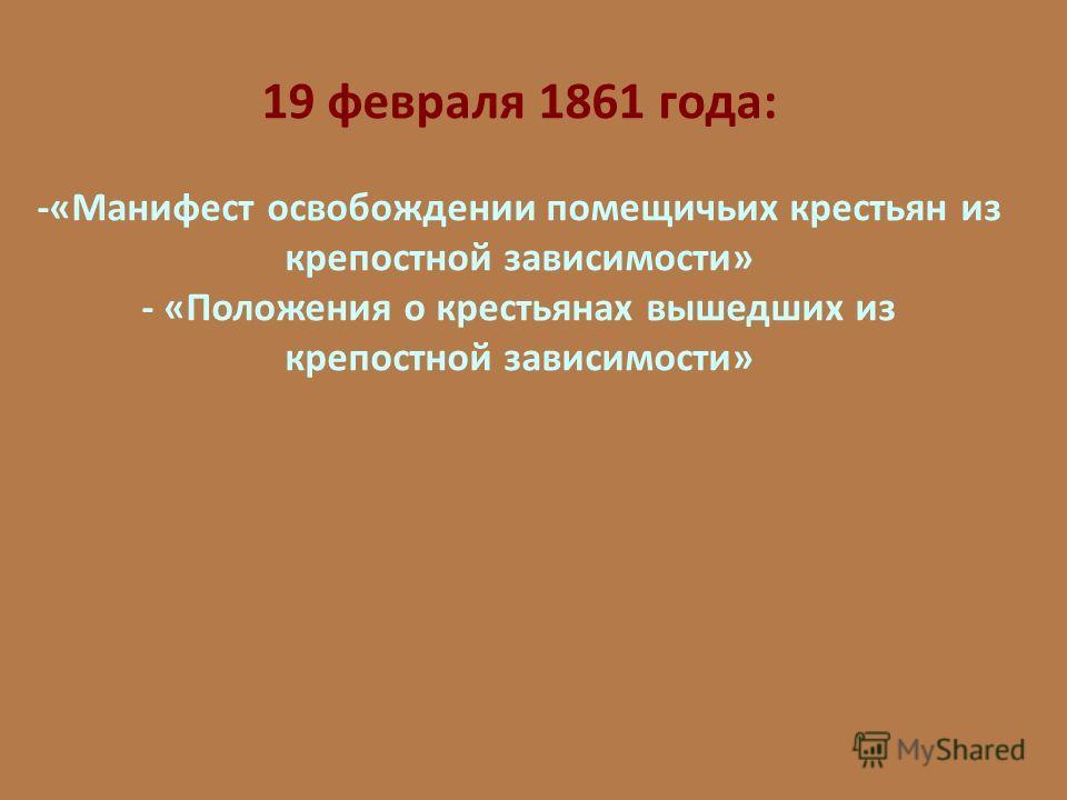 19 февраля 1861 года: -«Манифест освобождении помещичьих крестьян из крепостной зависимости» - «Положения о крестьянах вышедших из крепостной зависимости»