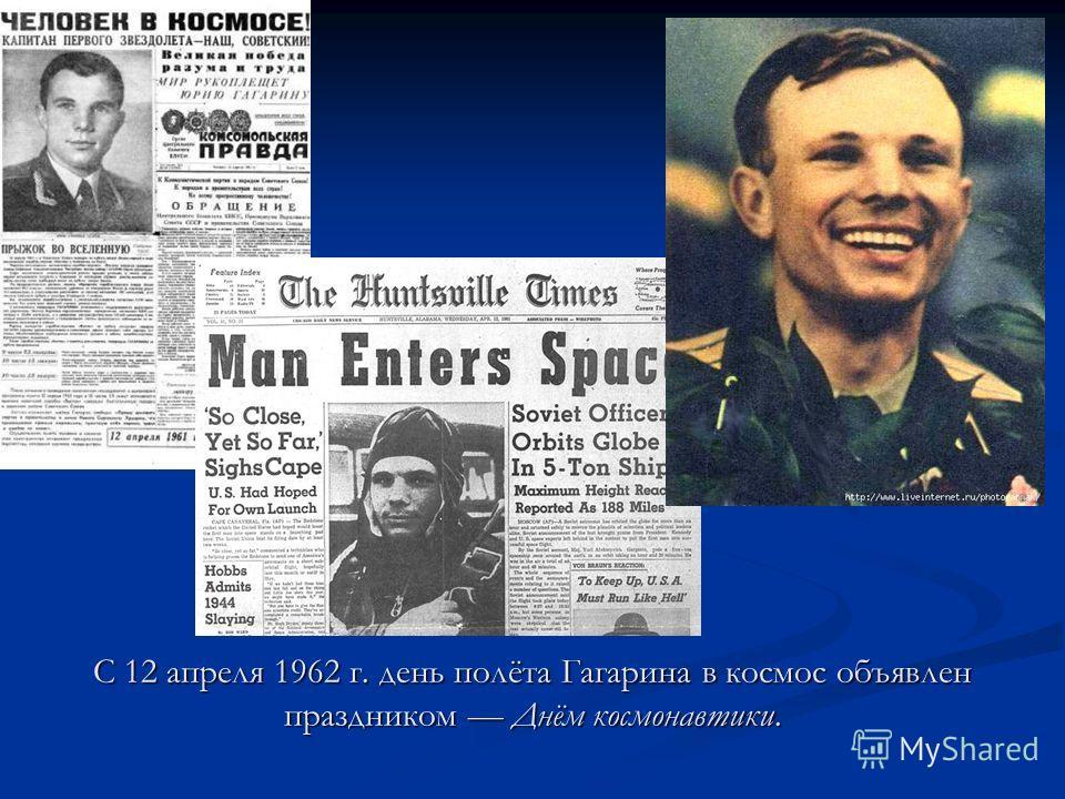 С 12 апреля 1962 г. день полёта Гагарина в космос объявлен праздником Днём космонавтики.