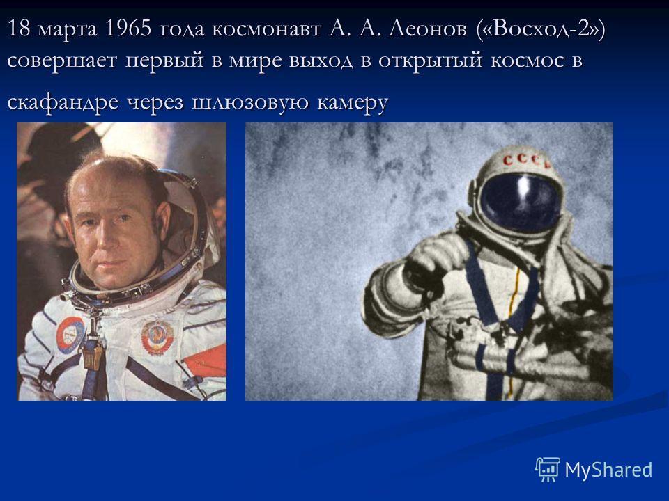 18 марта 1965 года космонавт А. А. Леонов («Восход-2») совершает первый в мире выход в открытый космос в скафандре через шлюзовую камеру
