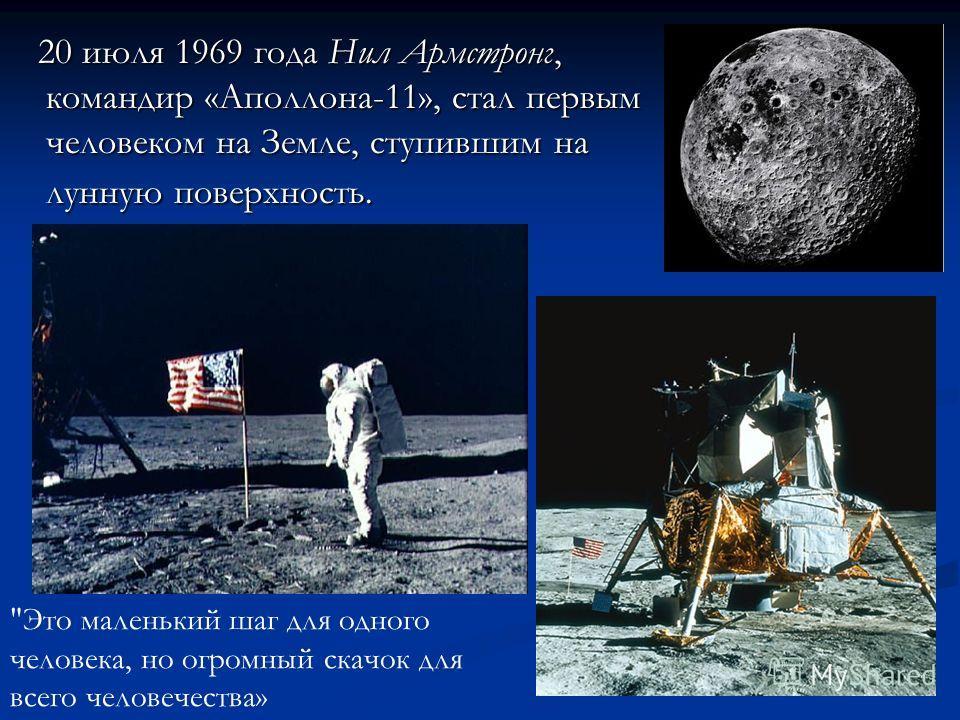20 июля 1969 года Нил Армстронг, командир «Аполлона-11», стал первым человеком на Земле, ступившим на лунную поверхность. 20 июля 1969 года Нил Армстронг, командир «Аполлона-11», стал первым человеком на Земле, ступившим на лунную поверхность.