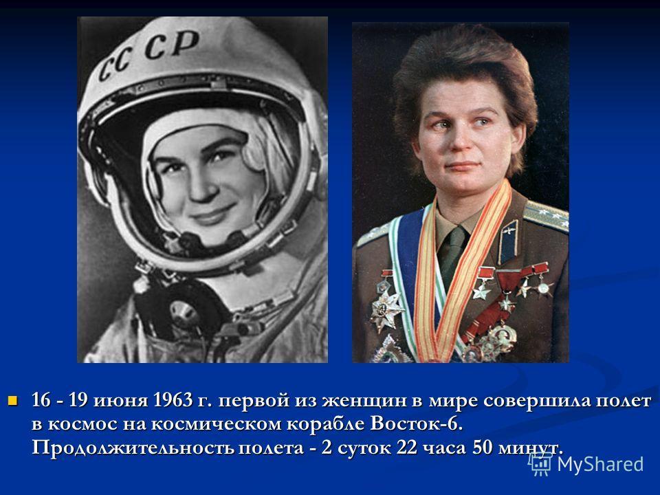 16 - 19 июня 1963 г. первой из женщин в мире совершила полет в космос на космическом корабле Восток-6. Продолжительность полета - 2 суток 22 часа 50 минут. 16 - 19 июня 1963 г. первой из женщин в мире совершила полет в космос на космическом корабле В