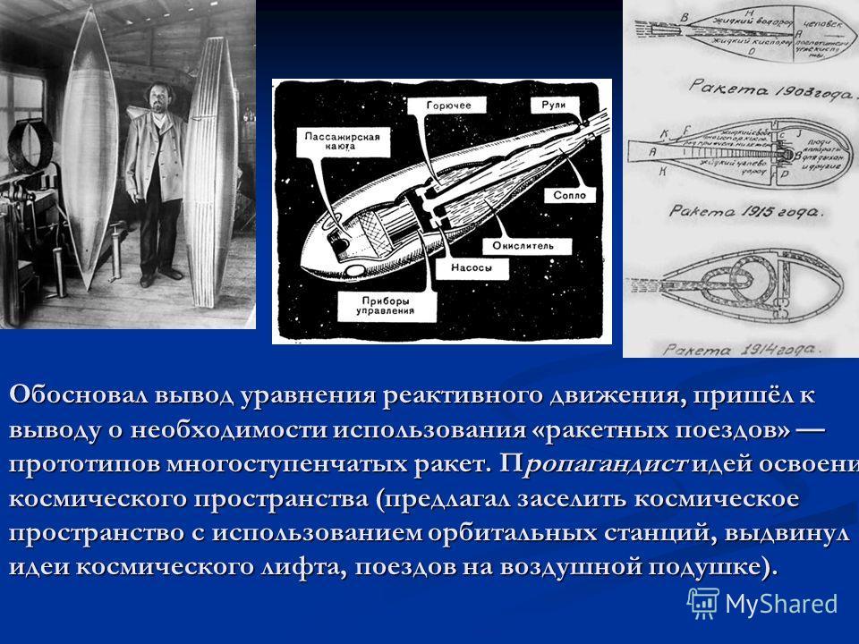 Обосновал вывод уравнения реактивного движения, пришёл к выводу о необходимости использования «ракетных поездов» прототипов многоступенчатых ракет. Пропагандист идей освоения космического пространства (предлагал заселить космическое пространство с ис