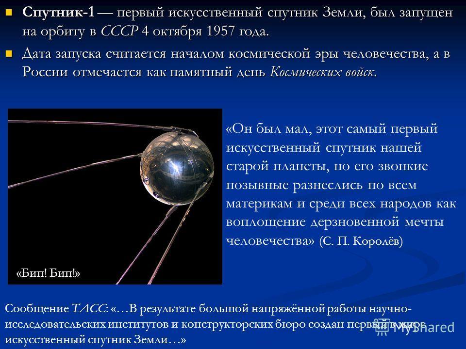 Спутник-1 первый искусственный спутник Земли, был запущен на орбиту в СССР 4 октября 1957 года. Спутник-1 первый искусственный спутник Земли, был запущен на орбиту в СССР 4 октября 1957 года. Дата запуска считается началом космической эры человечеств