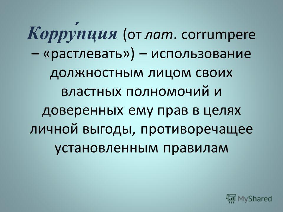Корру́пция (от лат. corrumpere – «растлевать») – использование должностным лицом своих властных полномочий и доверенных ему прав в целях личной выгоды, противоречащее установленным правилам