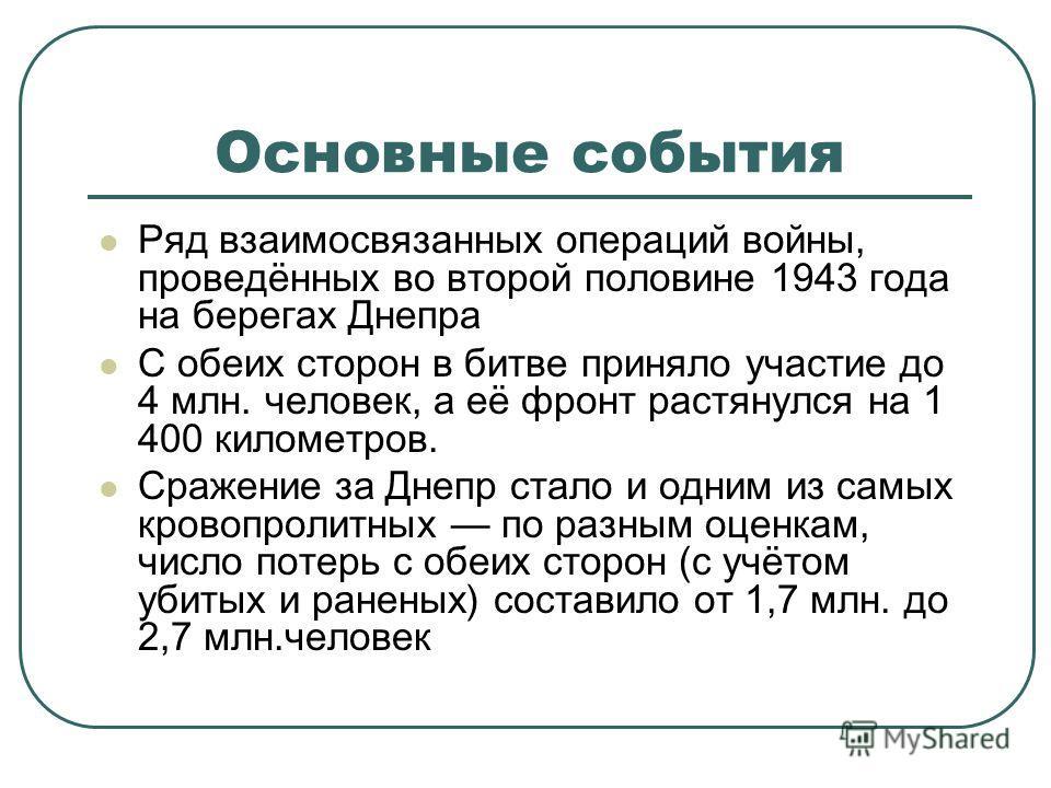 Основные события Ряд взаимосвязанных операций войны, проведённых во второй половине 1943 года на берегах Днепра С обеих сторон в битве приняло участие до 4 млн. человек, а её фронт растянулся на 1 400 километров. Сражение за Днепр стало и одним из са