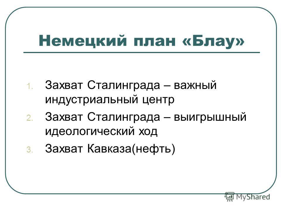 Немецкий план «Блау» 1. Захват Сталинграда – важный индустриальный центр 2. Захват Сталинграда – выигрышный идеологический ход 3. Захват Кавказа(нефть)