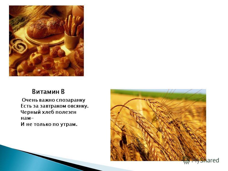 Витамин В Очень важно спозаранку Есть за завтраком овсянку. Черный хлеб полезен нам- И не только по утрам.