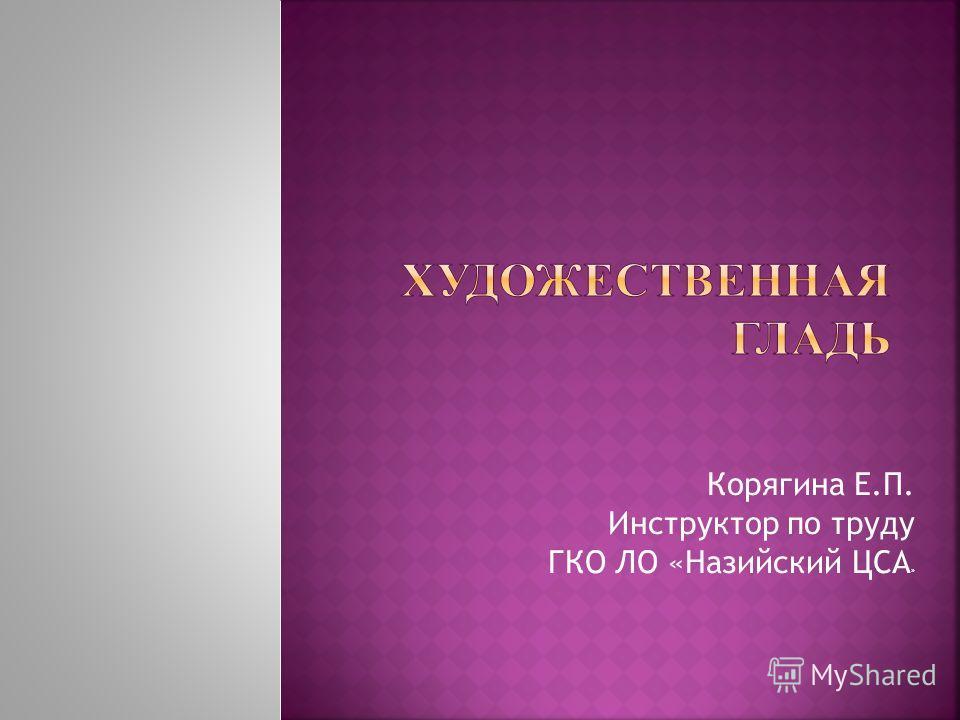 Корягина Е.П. Инструктор по труду ГКО ЛО «Назийский ЦСА »