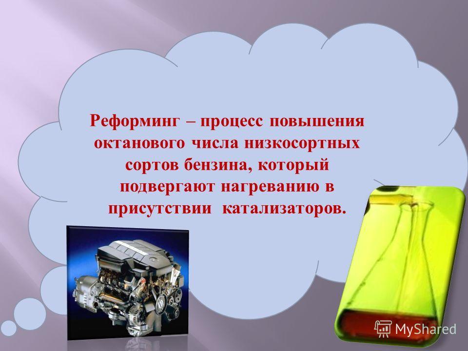 Реформинг – процесс повышения октанового числа низкосортных сортов бензина, который подвергают нагреванию в присутствии катализаторов.
