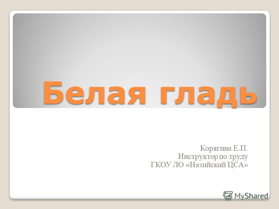 Белая гладь Корягина Е.П. Инструктор по труду ГКОУ ЛО «Назийский ЦСА»