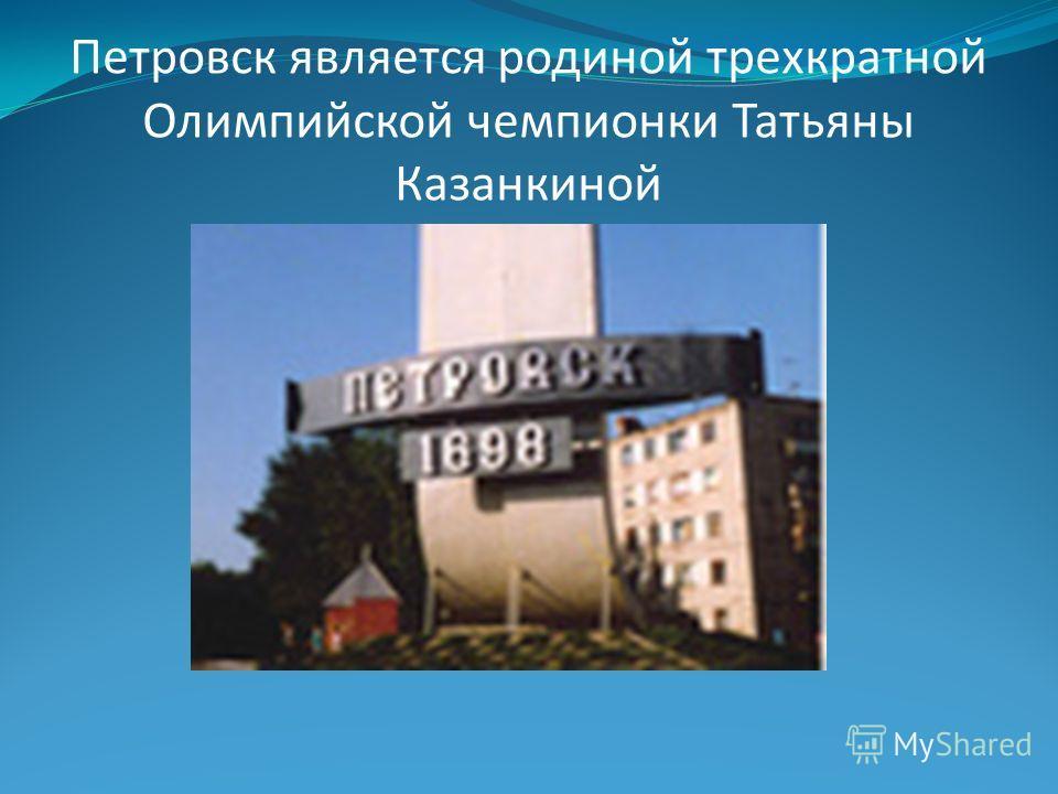 Петровск является родиной трехкратной Олимпийской чемпионки Татьяны Казанкиной