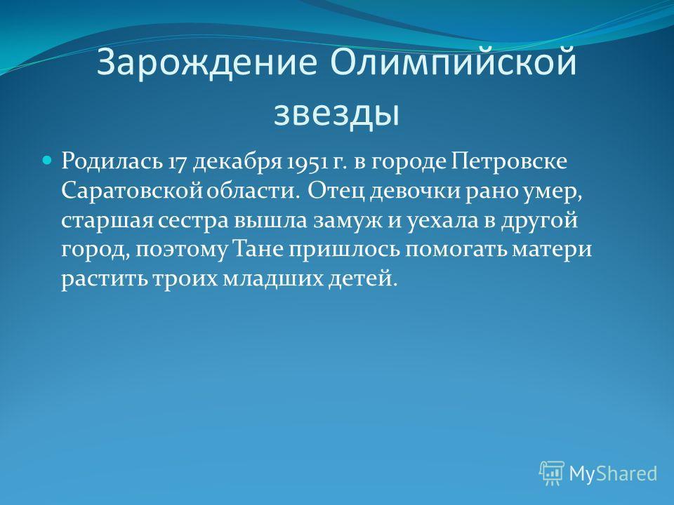 Зарождение Олимпийской звезды Родилась 17 декабря 1951 г. в городе Петровске Саратовской области. Отец девочки рано умер, старшая сестра вышла замуж и уехала в другой город, поэтому Тане пришлось помогать матери растить троих младших детей.