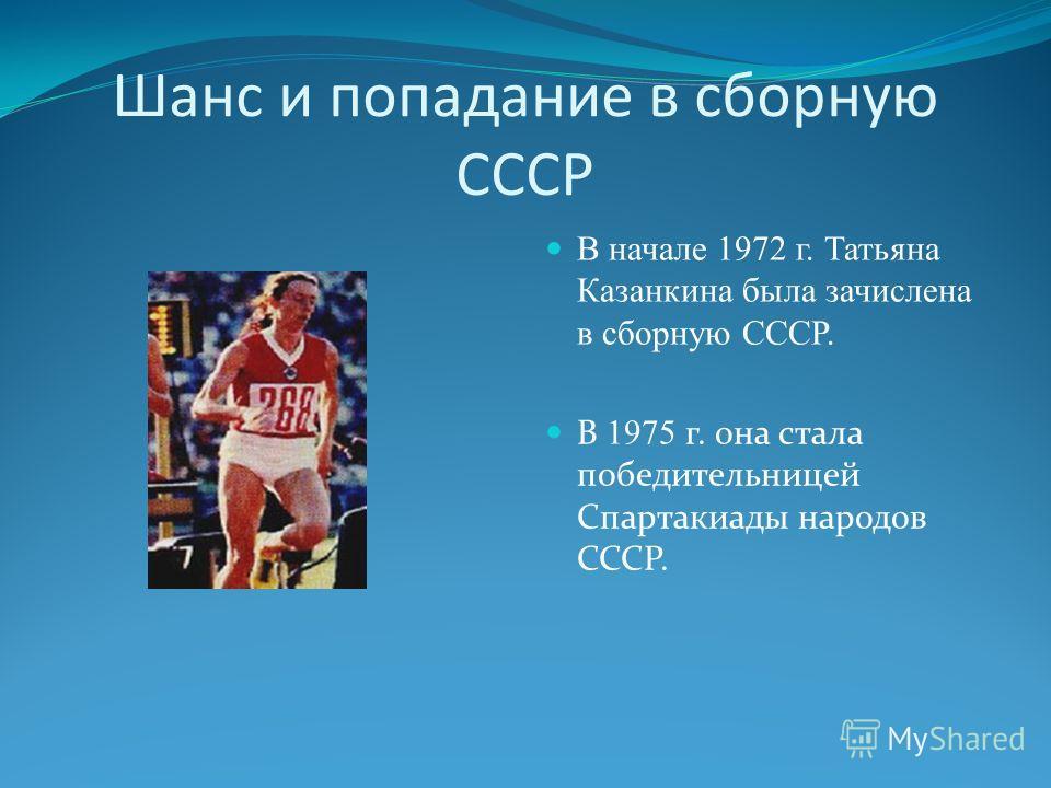 Шанс и попадание в сборную СССР В начале 1972 г. Татьяна Казанкина была зачислена в сборную СССР. В 1975 г. она стала победительницей Спартакиады народов СССР.