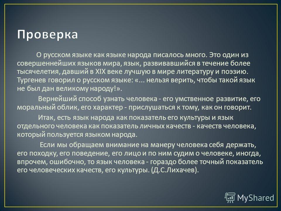 О русском языке как языке народа писалось много. Это один из совершеннейших языков мира, язык, развивавшийся в течение более тысячелетия, давший в XIX веке лучшую в мире литературу и поэзию. Тургенев говорил о русском языке : «... нельзя верить, чтоб