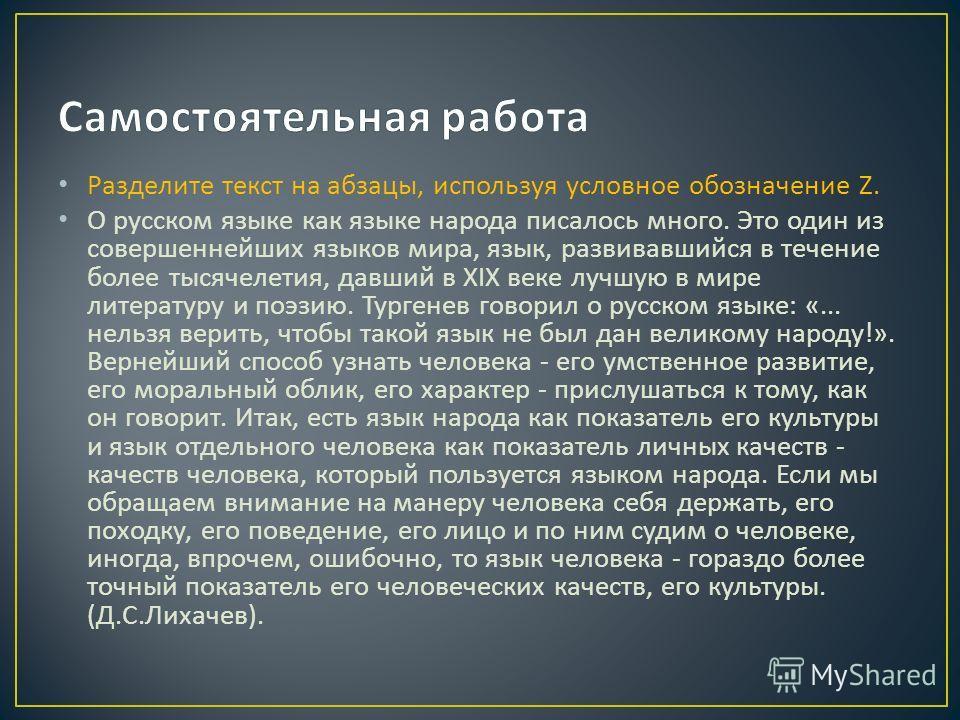 Разделите текст на абзацы, используя условное обозначение Z. О русском языке как языке народа писалось много. Это один из совершеннейших языков мира, язык, развивавшийся в течение более тысячелетия, давший в XIX веке лучшую в мире литературу и поэзию
