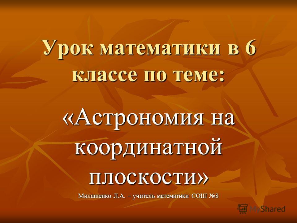 Урок математики в 6 классе по теме: «Астрономия на координатной плоскости» Милашенко Л.А. – учитель математики СОШ 8