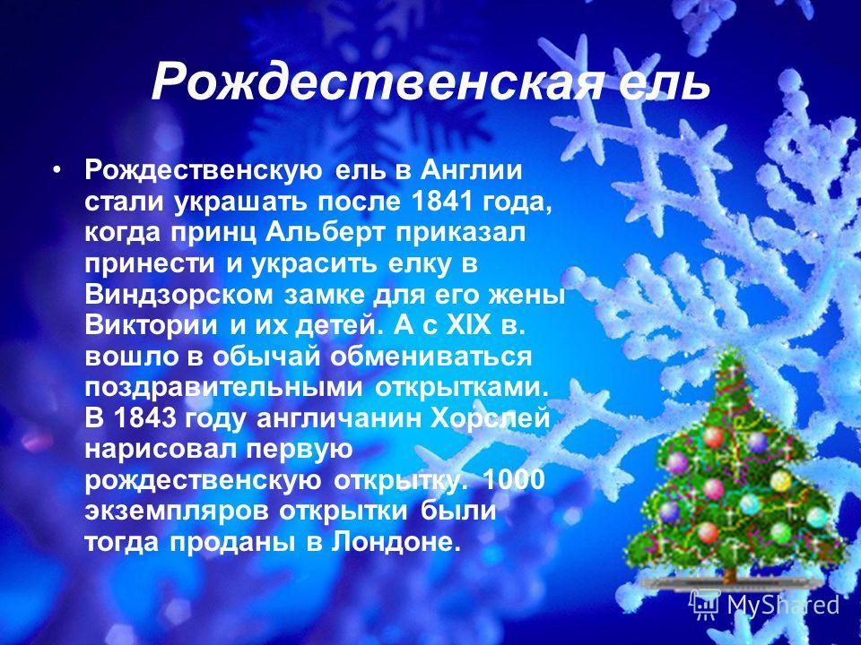 Рождественская ель Рождественскую ель в Англии стали украшать после 1841 года, когда принц Альберт приказал принести и украсить елку в Виндзорском замке для его жены Виктории и их детей. А с XIX в. вошло в обычай обмениваться поздравительными открытк