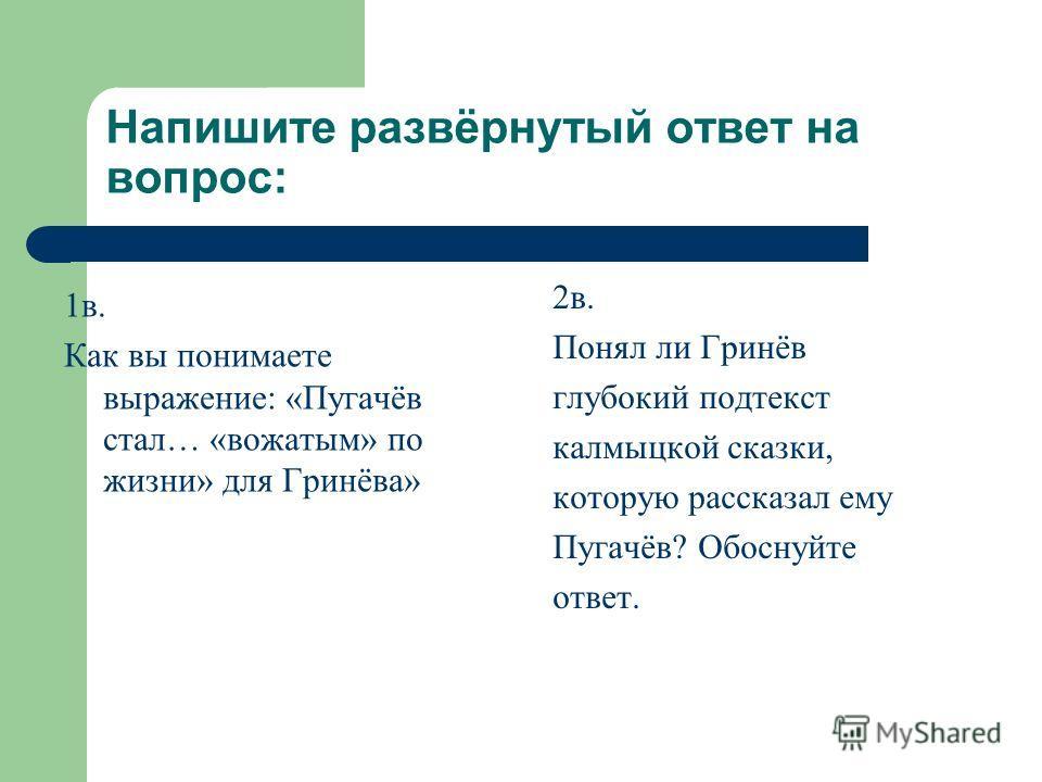Напишите развёрнутый ответ на вопрос: 1в. Как вы понимаете выражение: «Пугачёв стал… «вожатым» по жизни» для Гринёва» 2в. Понял ли Гринёв глубокий подтекст калмыцкой сказки, которую рассказал ему Пугачёв? Обоснуйте ответ.