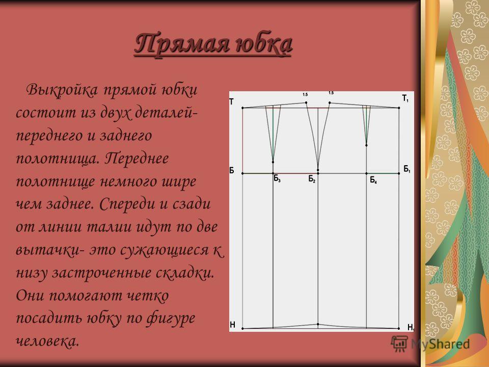 Прямая юбка Выкройка прямой юбки состоит из двух деталей- переднего и заднего полотнища. Переднее полотнище немного шире чем заднее. Спереди и сзади от линии талии идут по две вытачки- это сужающиеся к низу застроченные складки. Они помогают четко по