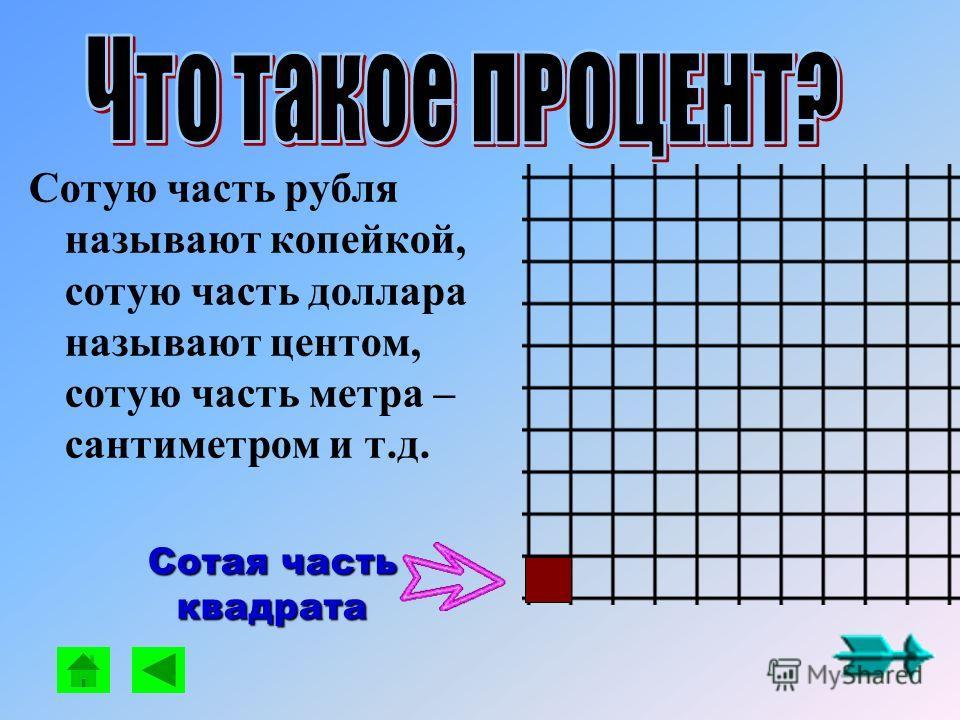 Сотую часть рубля называют копейкой, сотую часть доллара называют центом, сотую часть метра – сантиметром и т.д. Сотая часть квадрата