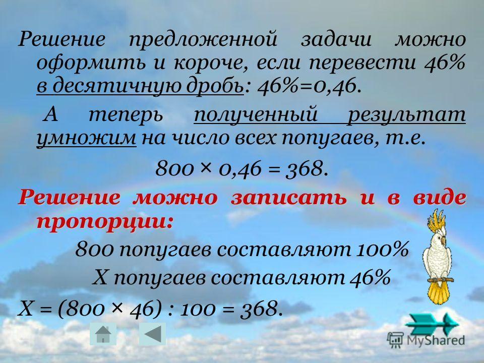 Решение предложенной задачи можно оформить и короче, если перевести 46% в десятичную дробь: 46%=0,46. А теперь полученный результат умножим на число всех попугаев, т.е. 800 × 0,46 = 368. Решение можно записать и в виде пропорции: 800 попугаев составл