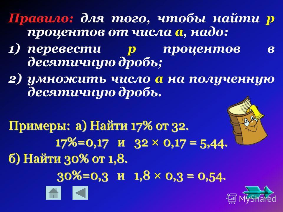 Правило: для того, чтобы найти р процентов от числа a, надо: 1)перевести р процентов в десятичную дробь; 2)умножить число a на полученную десятичную дробь. Примеры: а) Найти 17% от 32. 17%=0,17 и 32 0,17 = 5,44. 17%=0,17 и 32 × 0,17 = 5,44. б) Найти