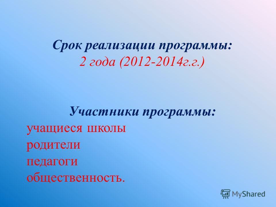 Срок реализации программы : 2 года (2012-2014 г. г.) Участники программы : учащиеся школы родители педагоги общественность.