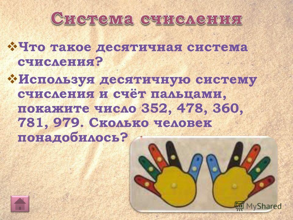 Что такое десятичная система счисления? Используя десятичную систему счисления и счёт пальцами, покажите число 352, 478, 360, 781, 979. Сколько человек понадобилось?