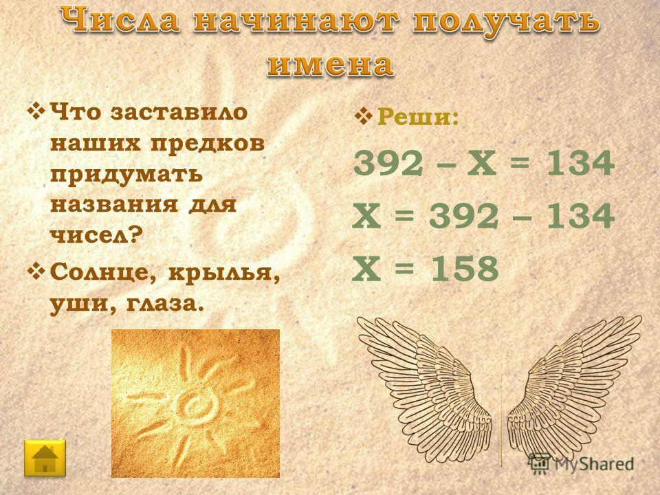 Что заставило наших предков придумать названия для чисел? Солнце, крылья, уши, глаза. Реши: 392 – Х = 134 Х = 392 – 134 Х = 158